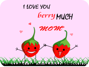 Love you berry much Mom